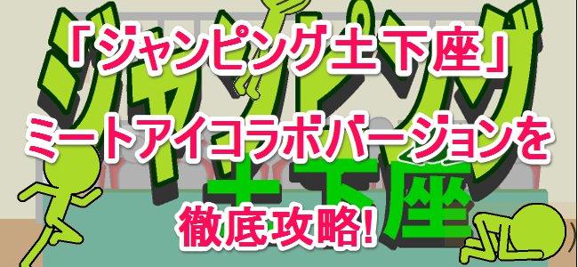 ミートアイコラボアプリ第二弾!「ジャンピング土下座」を徹底攻略!