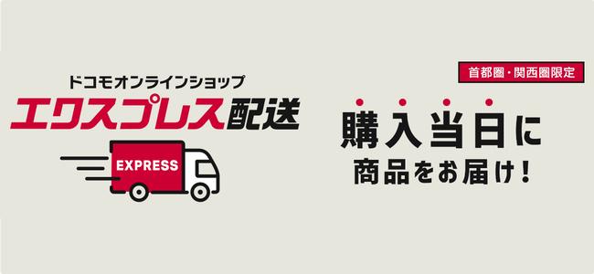 ドコモオンラインショップの「エクスプレス配送」のエリアが「東京23区内」から「首都圏・関西圏」に拡大。より広いエリアで商品購入当日に受け取りが可能に