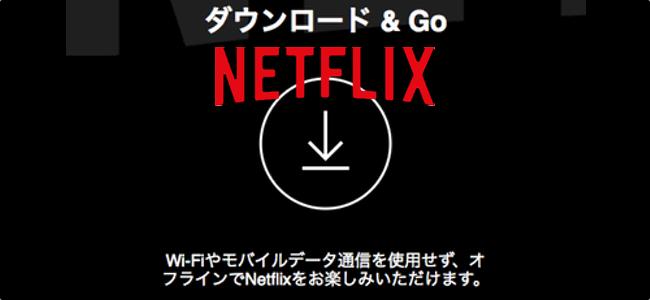 Netflixアプリがダウンロード機能を追加!ネットにつながってなくても動画が再生可能に!