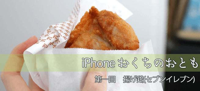 iPhoneおくちのおとも【第1回】癒しの肉汁「セブンイレブンの揚げ鶏」
