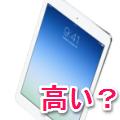 iPad Airはやっぱり高い?500人が思う「妥当な販売価格」が判明!